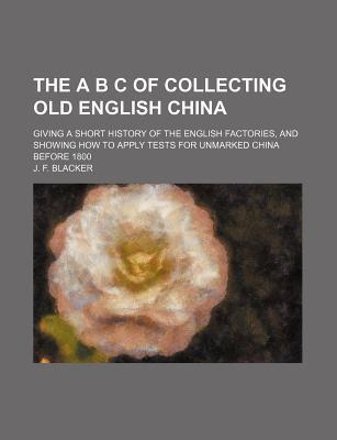 The A B C of Collecting Old English China; Giving a Short History of the English Factories, and Showing How to Apply Tests for Unmarked China Before 1800