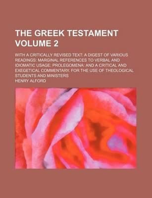 The Greek Testament; With a Critically Revised Text a Digest of Various Readings Marginal References to Verbal and Idiomatic Usage Prolegomena and a Critical and Exegetical Commentary. for the Use of Theological Students and Volume 2