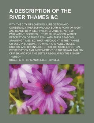 A Description of the River Thames With the City of London's Jurisdiction and Conservacy Thereof Proved, Both in Point of Right and Usage, by Prescription, Charters, Acts of Parliament, Decrees to Which Is Added, a Brief Description