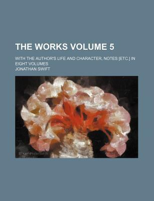The Works; With the Author's Life and Character, Notes [Etc.] in Eight Volumes Volume 5