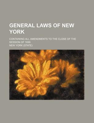 General Laws of New York; Containing All Amendments to the Close of the Session of 1899