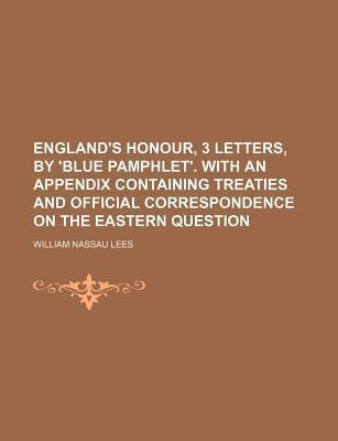 England's Honour, 3 Letters, by 'Blue Pamphlet'. with an Appendix Containing Treaties and Official Correspondence on the Eastern Question