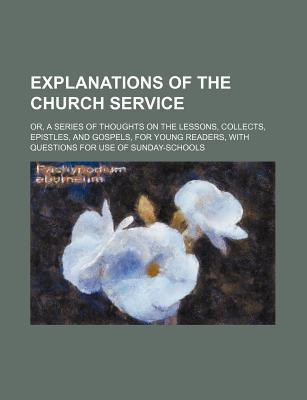 Explanations of the Church Service; Or, a Series of Thoughts on the Lessons, Collects, Epistles, and Gospels, for Young Readers, with Questions for Us