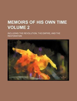 Memoirs of His Own Time; Including the Revolution, the Empire, and the Restoration Volume 2
