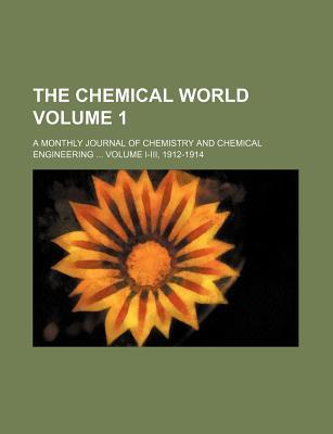 The Chemical World; A Monthly Journal of Chemistry and Chemical Engineering Volume I-III, 1912-1914 Volume 1