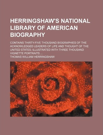 Herringshaw's National Library of American Biography; Contains Thirty-Five Thousand Biographies of the Acknowledged Leaders of Life and Thought of the