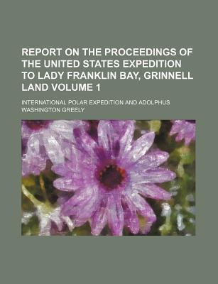 Report on the Proceedings of the United States Expedition to Lady Franklin Bay, Grinnell Land Volume 1