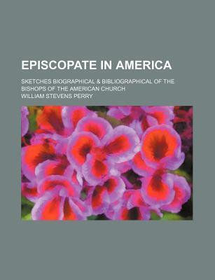 Episcopate in America; Sketches Biographical & Bibliographical of the Bishops of the American Church