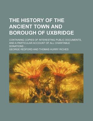 The History of the Ancient Town and Borough of Uxbridge; Containing Copies of Interesting Public Documents, and a Particular Account of All Charitable Donations