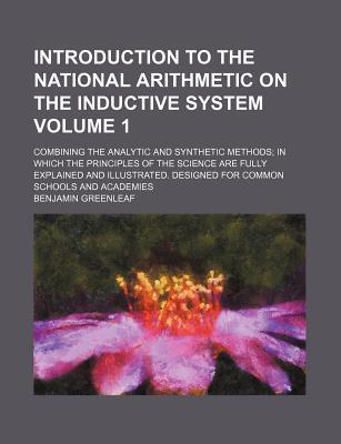 Introduction to the National Arithmetic on the Inductive System; Combining the Analytic and Synthetic Methods in Which the Principles of the Science Are Fully Explained and Illustrated. Designed for Common Schools and Academies Volume 1