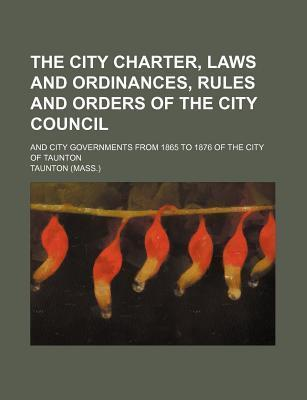 The City Charter, Laws and Ordinances, Rules and Orders of the City Council; And City Governments from 1865 to 1876 of the City of Taunton