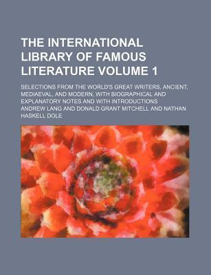 The International Library of Famous Literature; Selections from the World's Great Writers, Ancient, Mediaeval, and Modern, with Biographical and Explanatory Notes and with Introductions Volume 1