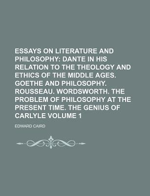 Essays on Literature and Philosophy; Dante in His Relation to the Theology and Ethics of the Middle Ages. Goethe and Philosophy. Rousseau. Wordsworth. the Problem of Philosophy at the Present Time. the Genius of Carlyle Volume 1