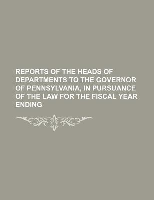 Reports of the Heads of Departments to the Governor of Pennsylvania, in Pursuance of the Law for the Fiscal Year Ending