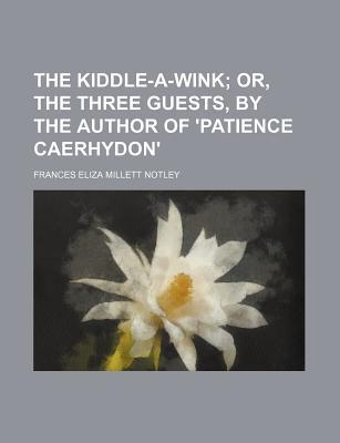 The Kiddle-A-Wink; Or, the Three Guests, by the Author of 'Patience Caerhydon'