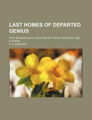 Last Homes of Departed Genius; With Biographical Sketches of Poets, Painters, and Players