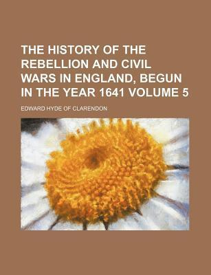 The History of the Rebellion and Civil Wars in England, Begun in the Year 1641 Volume 5
