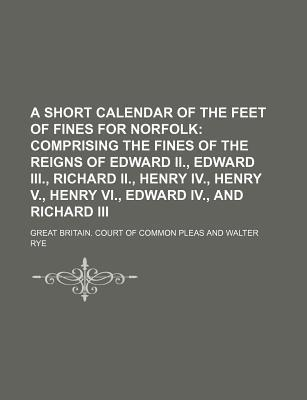 A Short Calendar of the Feet of Fines for Norfolk; Comprising the Fines of the Reigns of Edward II., Edward III., Richard II., Henry IV., Henry V., Henry VI., Edward IV., and Richard III