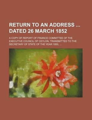 Return to an Address Dated 26 March 1852; A Copy of Report of Finance Committee of the Executive Council of Ceylon, Transmitted to the Secretary of St