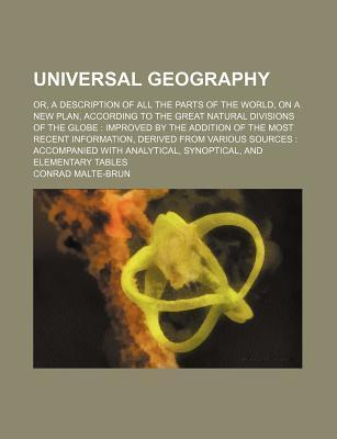 Universal Geography; Or, a Description of All the Parts of the World, on a New Plan, According to the Great Natural Divisions of the Globe Improved by the Addition of the Most Recent Information, Derived from Various Sources Accompanied