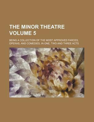 The Minor Theatre; Being a Collection of the Most Approved Farces, Operas, and Comedies, in One, Two and Three Acts Volume 5