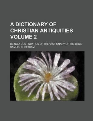 A Dictionary of Christian Antiquities; Being a Continuation of the Dictionary of the Bible' Volume 2