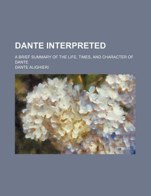 Dante Interpreted; A Brief Summary of the Life, Times, and Character of Dante