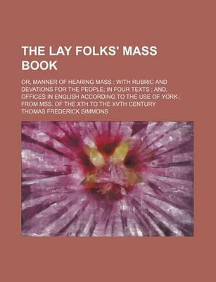 The Lay Folks' Mass Book; Or, Manner of Hearing Mass with Rubric and Devations for the People in Four Texts And, Offices in English According to the Use of York from Mss. of the Xth to the Xvth Century