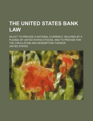 The United States Bank Law; An ACT to Provide a National Currency, Secured by a Pledge of United States Stocks, and to Provide for the Circulation and