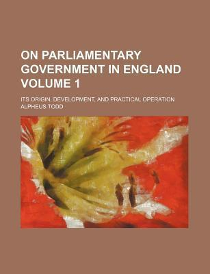 On Parliamentary Government in England; Its Origin, Development, and Practical Operation Volume 1