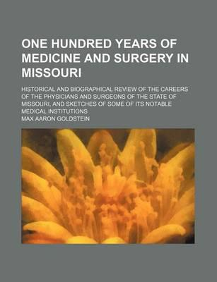 One Hundred Years of Medicine and Surgery in Missouri; Historical and Biographical Review of the Careers of the Physicians and Surgeons of the State of Missouri, and Sketches of Some of Its Notable Medical Institutions