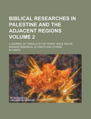 Biblical Researches in Palestine and the Adjacent Regions; A Journal of Travels in the Years 1838 & 1852 by Edward Robinson, Eli Smith and Others Volume 2