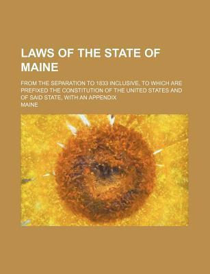 Laws of the State of Maine; From the Separation to 1833 Inclusive, to Which Are Prefixed the Constitution of the United States and of Said State, with