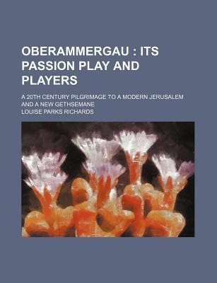 Oberammergau; Its Passion Play and Players. a 20th Century Pilgrimage to a Modern Jerusalem and a New Gethsemane