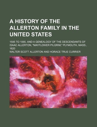 A History of the Allerton Family in the United States; 1585 to 1885, and a Genealogy of the Descendants of Isaac Allerton, Mayflower Pilgrim, Plym