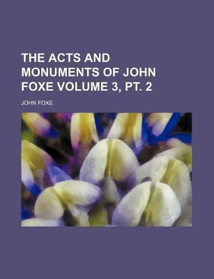 The Acts and Monuments of John Foxe Volume 3, PT. 2