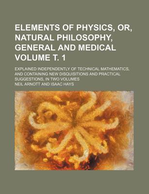 Elements of Physics, Or, Natural Philosophy, General and Medical; Explained Independently of Technical Mathematics, and Containing New Disquisitions and Practical Suggestions, in Two Volumes Volume . 1