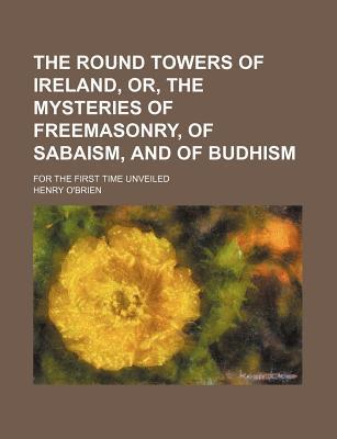 The Round Towers of Ireland, Or, the Mysteries of Freemasonry, of Sabaism, and of Budhism; For the First Time Unveiled