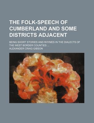 The Folk-Speech of Cumberland and Some Districts Adjacent; Being Short Stories and Rhymes in the Dialects of the West Border Counties