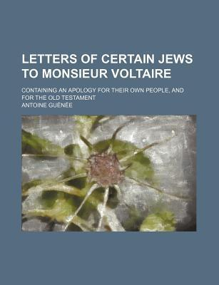 Letters of Certain Jews to Monsieur Voltaire; Containing an Apology for Their Own People, and for the Old Testament