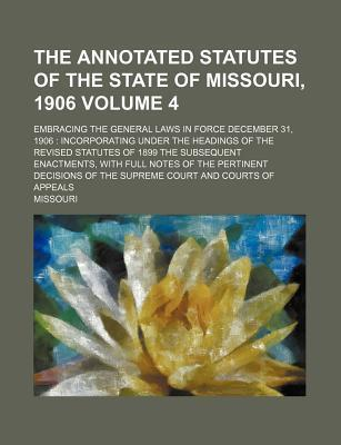 The Annotated Statutes of the State of Missouri, 1906; Embracing the General Laws in Force December 31, 1906 Incorporating Under the Headings of the R
