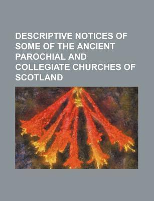 Descriptive Notices of Some of the Ancient Parochial and Collegiate Churches of Scotland