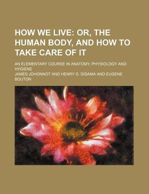 How We Live; Or, the Human Body, and How to Take Care of It. an Elementary Course in Anatomy, Physiology and Hygiene