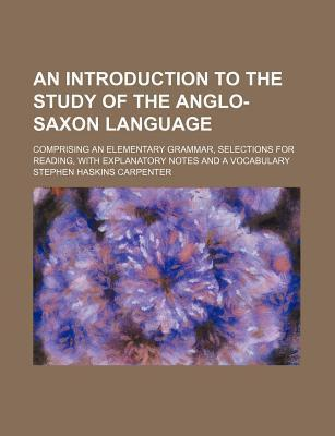 An Introduction to the Study of the Anglo-Saxon Language; Comprising an Elementary Grammar, Selections for Reading, with Explanatory Notes and a Vocabulary