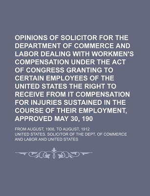 Opinions of the Solicitor for the Department of Commerce and Labor Dealing with Workmen's Compensation Under the Act of Congress Granting to Certain Employees of the United States the Right to Receive from It Compensation for Injuries