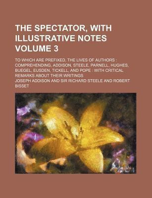 The Spectator, with Illustrative Notes; To Which Are Prefixed, the Lives of Authors Comprehending, Addison, Steele, Parnell, Hughes, Buegel, Eusden, Tickell, and Pope with Critical Remarks about Their Writings Volume 3