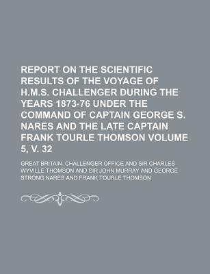 Report on the Scientific Results of the Voyage of H.M.S. Challenger During the Years 1873-76 Under the Command of Captain George S. Nares and the Late Captain Frank Tourle Thomson Volume 5, V. 32