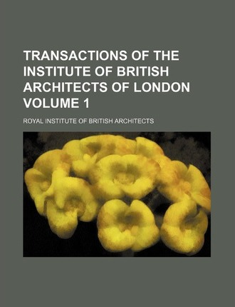 Transactions of the Institute of British Architects of London Volume 1