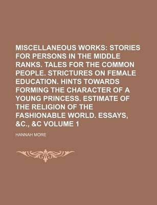 Miscellaneous Works; Stories for Persons in the Middle Ranks. Tales for the Common People. Strictures on Female Education. Hints Towards Forming the Character of a Young Princess. Estimate of the Religion of the Fashionable Volume 1