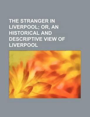 The Stranger in Liverpool; Or, an Historical and Descriptive View of Liverpool